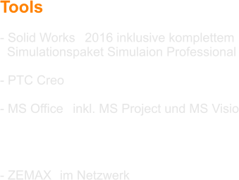 Tools  - Solid Works® 2016 inklusive komplettem   Simulationspaket Simulaion Professional  - PTC Creo®  - MS Office® inkl. MS Project und MS Visio  - WinLens3D®  - ZEMAX® im Netzwerk